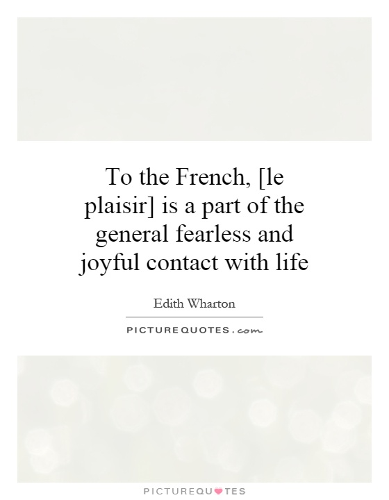To the French, [le plaisir] is a part of the general fearless and joyful contact with life Picture Quote #1