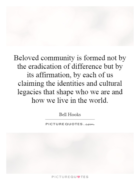 Beloved community is formed not by the eradication of difference but by its affirmation, by each of us claiming the identities and cultural legacies that shape who we are and how we live in the world Picture Quote #1