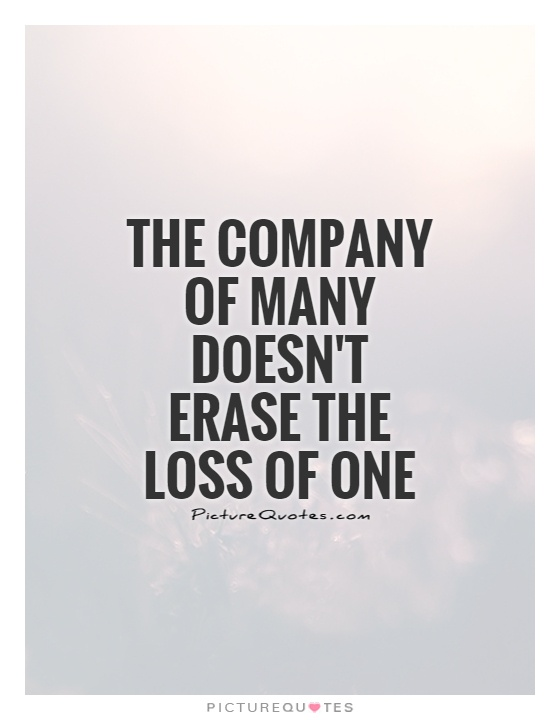 The company of many doesn't erase the loss of one Picture Quote #1