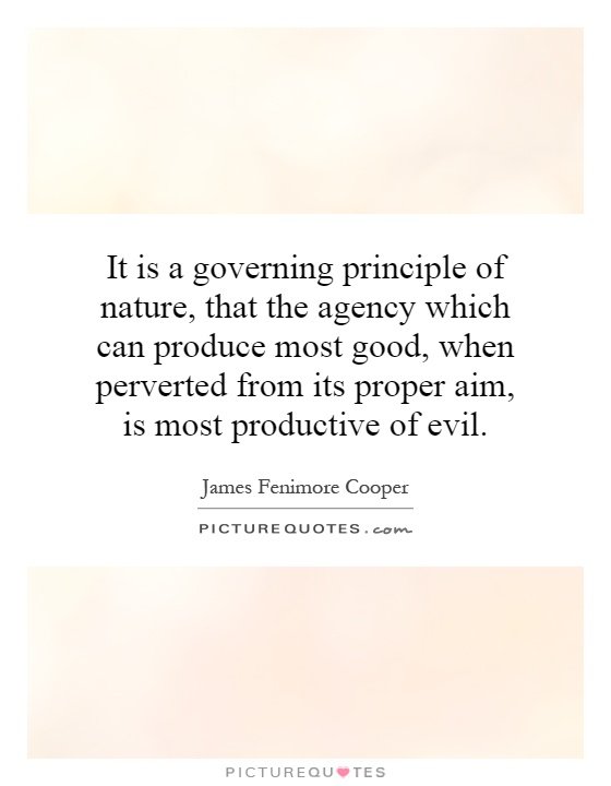It is a governing principle of nature, that the agency which can produce most good, when perverted from its proper aim, is most productive of evil Picture Quote #1
