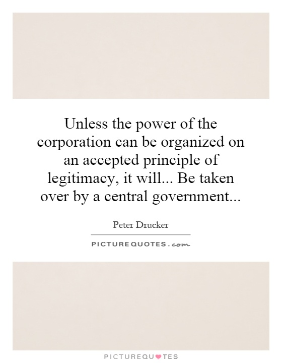 Unless the power of the corporation can be organized on an accepted principle of legitimacy, it will... Be taken over by a central government Picture Quote #1