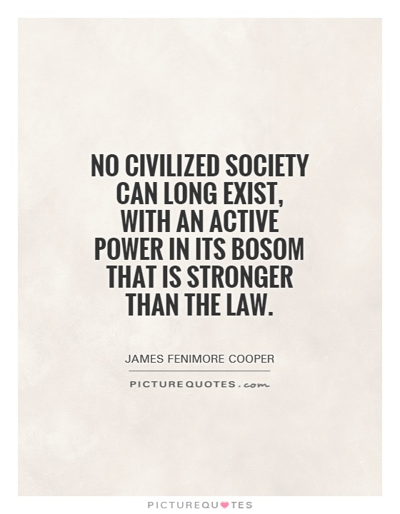 No civilized society can long exist, with an active power in its bosom that is stronger than the law Picture Quote #1