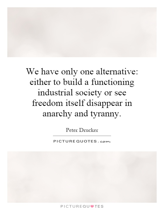 We have only one alternative: either to build a functioning industrial society or see freedom itself disappear in anarchy and tyranny Picture Quote #1