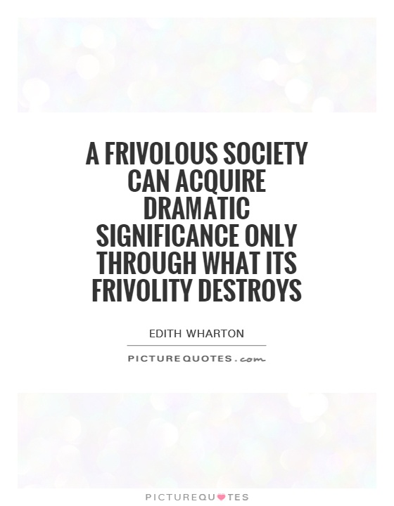 A frivolous society can acquire dramatic significance only through what its frivolity destroys Picture Quote #1