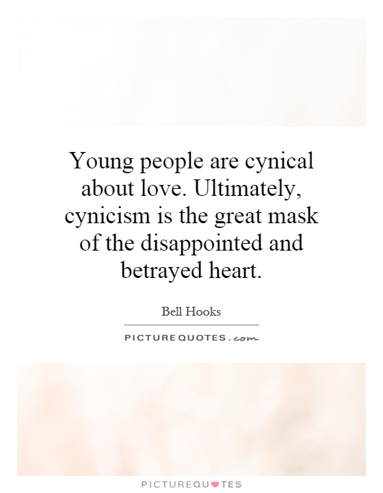 Young people are cynical about love. Ultimately, cynicism is the great mask of the disappointed and betrayed heart Picture Quote #1
