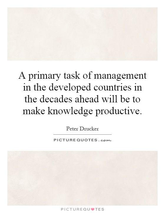 A primary task of management in the developed countries in the decades ahead will be to make knowledge productive Picture Quote #1