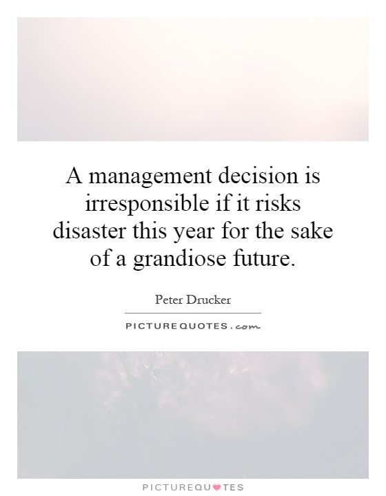 A management decision is irresponsible if it risks disaster this year for the sake of a grandiose future Picture Quote #1