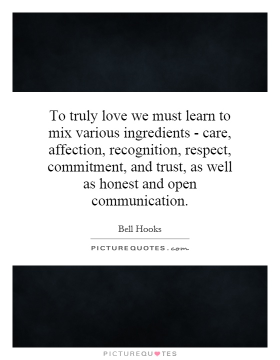 To truly love we must learn to mix various ingredients - care, affection, recognition, respect, commitment, and trust, as well as honest and open communication Picture Quote #1