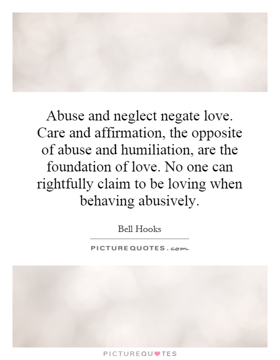 Abuse and neglect negate love. Care and affirmation, the opposite of abuse and humiliation, are the foundation of love. No one can rightfully claim to be loving when behaving abusively Picture Quote #1