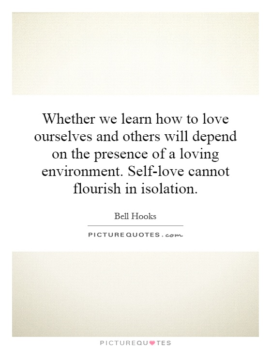 Whether we learn how to love ourselves and others will depend on the presence of a loving environment. Self-love cannot flourish in isolation Picture Quote #1