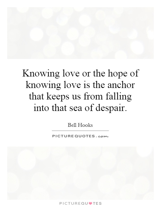 Anchor Love Quotes New Knowing Love Or The Hope Of Knowing Love Is The Anchor That