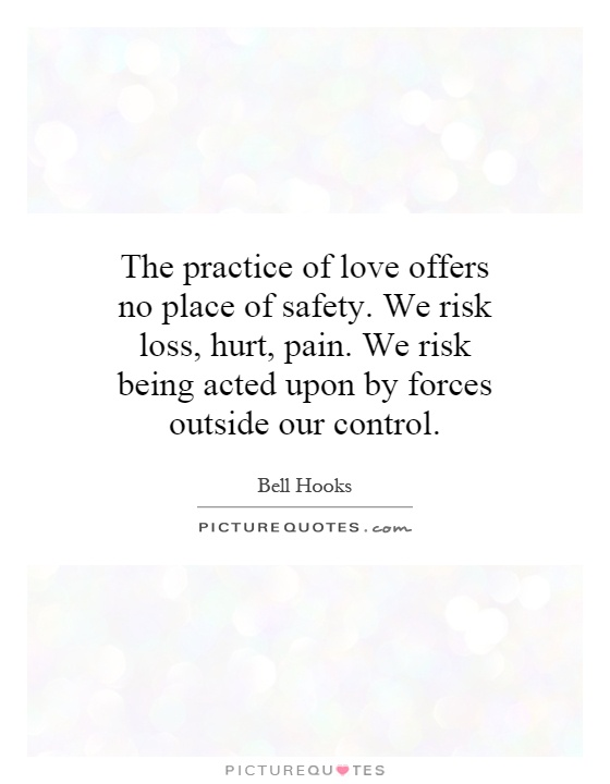 The practice of love offers no place of safety. We risk loss, hurt, pain. We risk being acted upon by forces outside our control Picture Quote #1