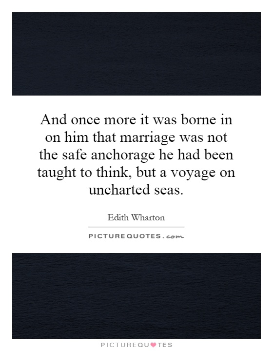 And once more it was borne in on him that marriage was not the safe anchorage he had been taught to think, but a voyage on uncharted seas Picture Quote #1