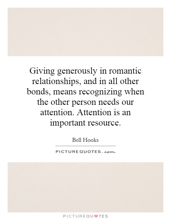 Giving generously in romantic relationships, and in all other bonds, means recognizing when the other person needs our attention. Attention is an important resource Picture Quote #1