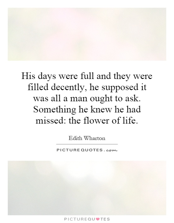 His days were full and they were filled decently, he supposed it was all a man ought to ask. Something he knew he had missed: the flower of life Picture Quote #1