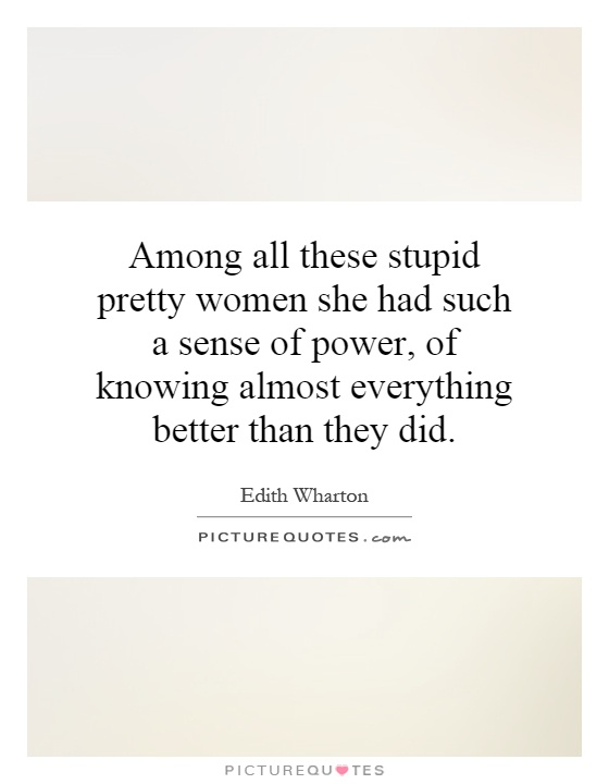 Among all these stupid pretty women she had such a sense of power, of knowing almost everything better than they did Picture Quote #1