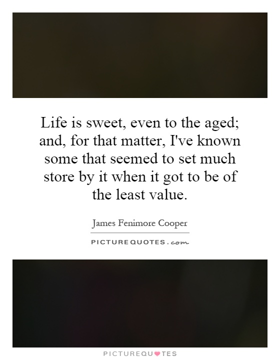 Life is sweet, even to the aged; and, for that matter, I've known some that seemed to set much store by it when it got to be of the least value Picture Quote #1