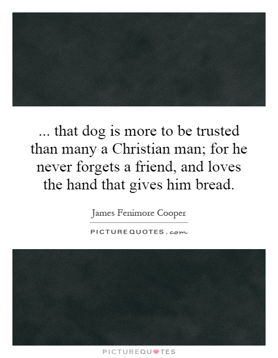 ... that dog is more to be trusted than many a Christian man; for he never forgets a friend, and loves the hand that gives him bread Picture Quote #1