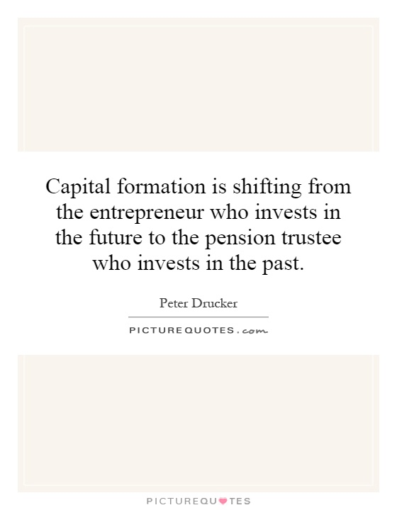 Capital formation is shifting from the entrepreneur who invests in the future to the pension trustee who invests in the past Picture Quote #1