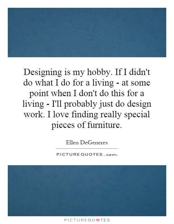 Designing is my hobby. If I didn't do what I do for a living - at some point when I don't do this for a living - I'll probably just do design work. I love finding really special pieces of furniture Picture Quote #1