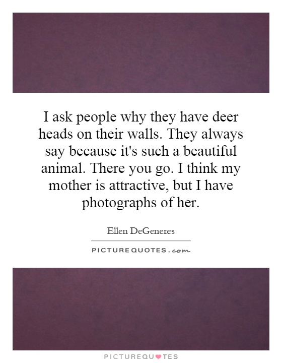 I ask people why they have deer heads on their walls. They always say because it's such a beautiful animal. There you go. I think my mother is attractive, but I have photographs of her Picture Quote #1