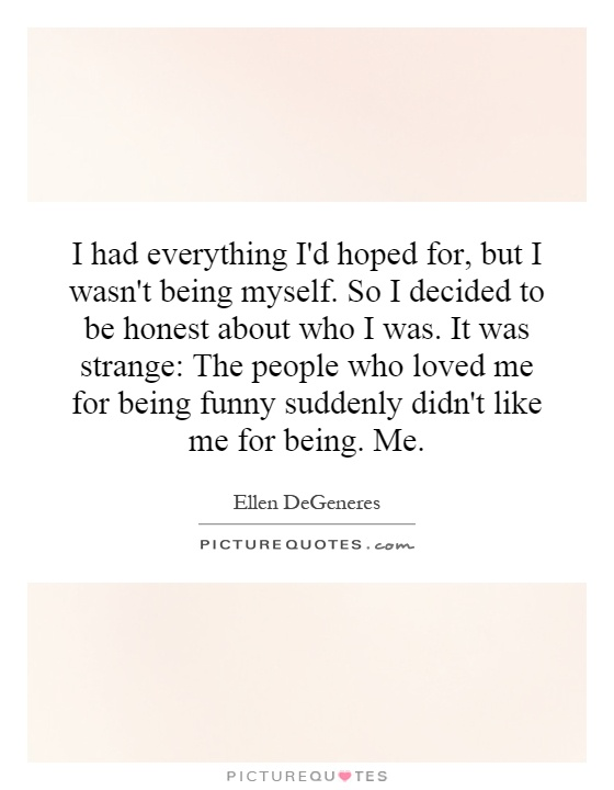 I had everything I'd hoped for, but I wasn't being myself. So I decided to be honest about who I was. It was strange: The people who loved me for being funny suddenly didn't like me for being. Me Picture Quote #1
