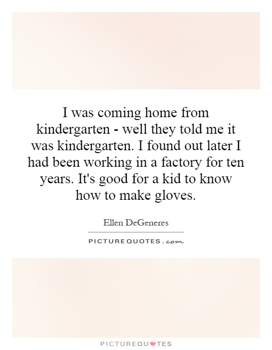 I was coming home from kindergarten - well they told me it was kindergarten. I found out later I had been working in a factory for ten years. It's good for a kid to know how to make gloves Picture Quote #1
