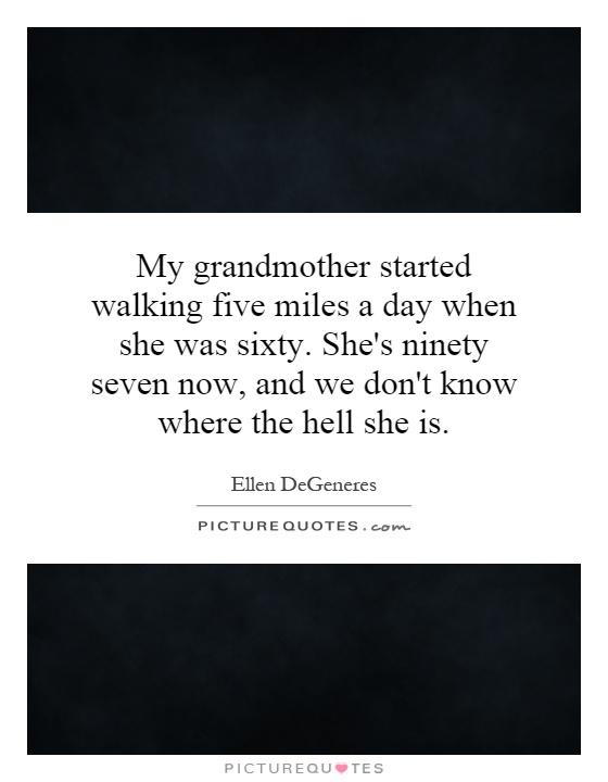 My grandmother started walking five miles a day when she was sixty. She's ninety seven now, and we don't know where the hell she is Picture Quote #1