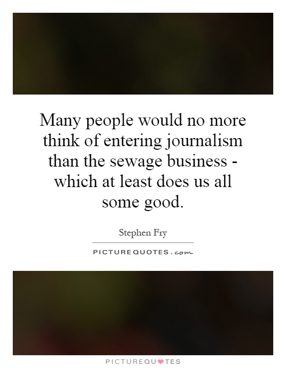 Many people would no more think of entering journalism than the sewage business - which at least does us all some good Picture Quote #1