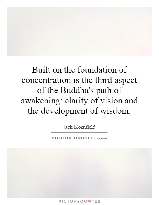 Built on the foundation of concentration is the third aspect of the Buddha's path of awakening: clarity of vision and the development of wisdom Picture Quote #1