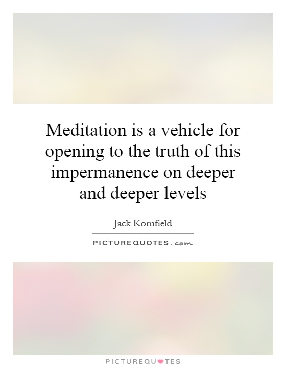 Meditation is a vehicle for opening to the truth of this impermanence on deeper and deeper levels Picture Quote #1