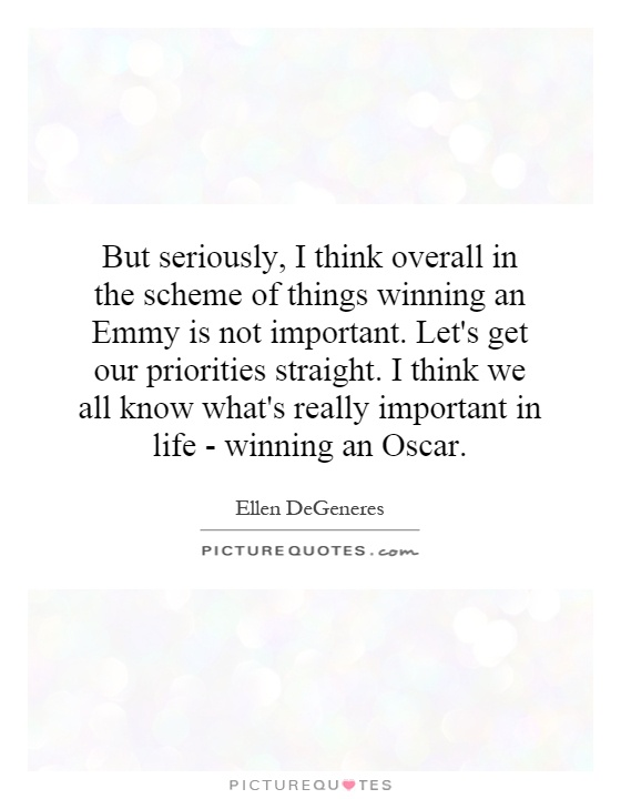 But seriously, I think overall in the scheme of things winning an Emmy is not important. Let's get our priorities straight. I think we all know what's really important in life - winning an Oscar Picture Quote #1