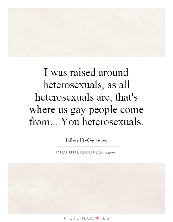 I was raised around heterosexuals, as all heterosexuals are, that's where us gay people come from... You heterosexuals Picture Quote #1