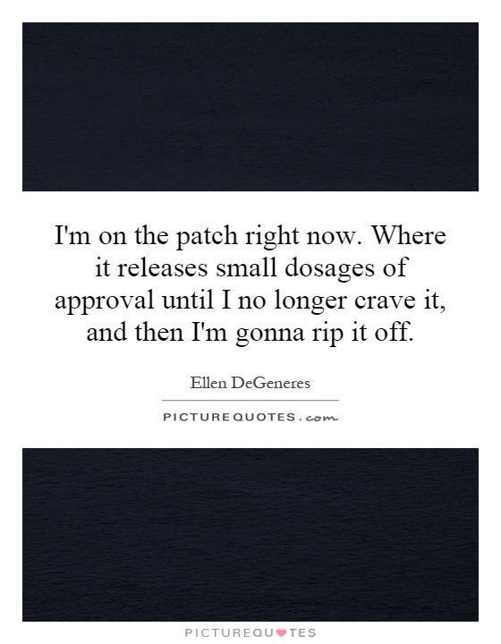 I'm on the patch right now. Where it releases small dosages of approval until I no longer crave it, and then I'm gonna rip it off Picture Quote #1