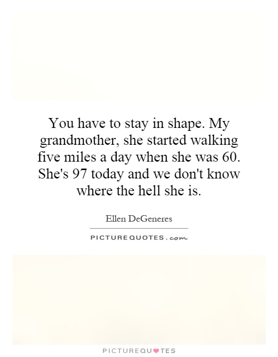 You have to stay in shape. My grandmother, she started walking five miles a day when she was 60. She's 97 today and we don't know where the hell she is Picture Quote #1