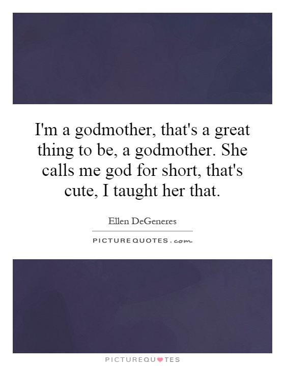 I'm a godmother, that's a great thing to be, a godmother. She calls me god for short, that's cute, I taught her that Picture Quote #1