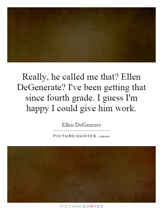 Really, he called me that? Ellen DeGenerate? I've been getting that since fourth grade. I guess I'm happy I could give him work Picture Quote #1