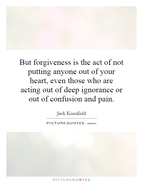 But forgiveness is the act of not putting anyone out of your heart, even those who are acting out of deep ignorance or out of confusion and pain Picture Quote #1