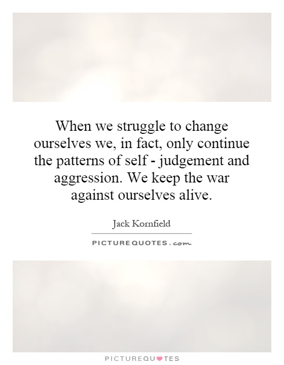 When we struggle to change ourselves we, in fact, only continue the patterns of self - judgement and aggression. We keep the war against ourselves alive Picture Quote #1