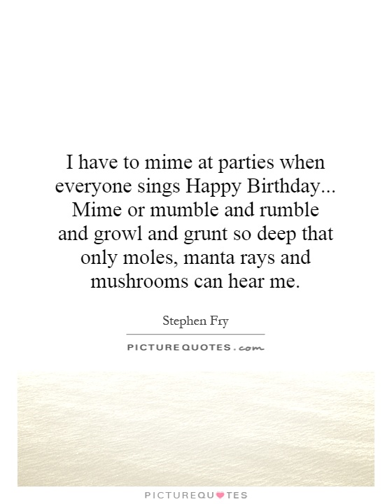 I have to mime at parties when everyone sings Happy Birthday... Mime or mumble and rumble and growl and grunt so deep that only moles, manta rays and mushrooms can hear me Picture Quote #1
