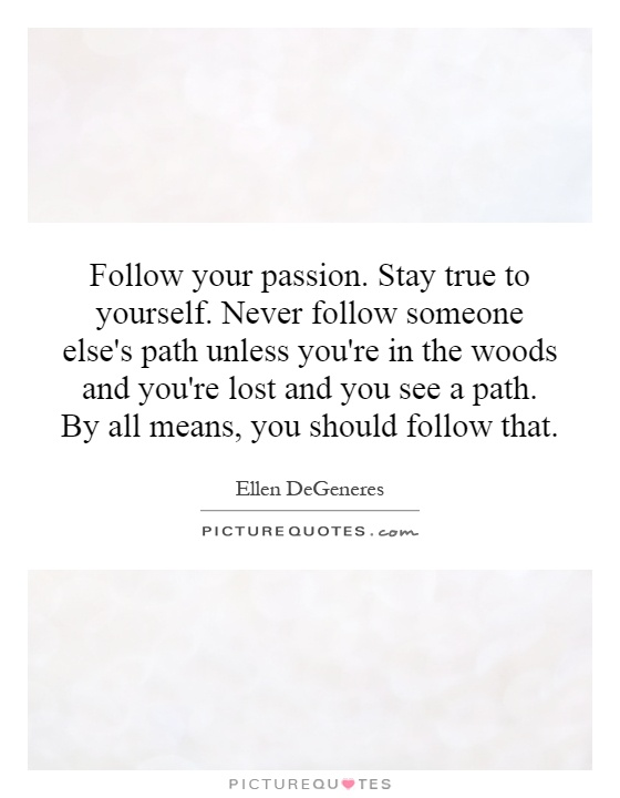 Follow your passion. Stay true to yourself. Never follow someone else's path unless you're in the woods and you're lost and you see a path. By all means, you should follow that Picture Quote #1