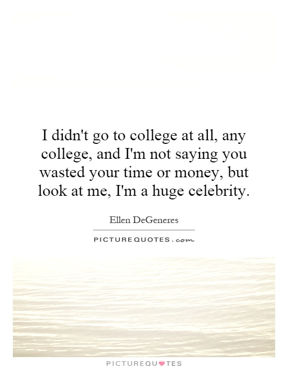 I didn't go to college at all, any college, and I'm not saying you wasted your time or money, but look at me, I'm a huge celebrity Picture Quote #1
