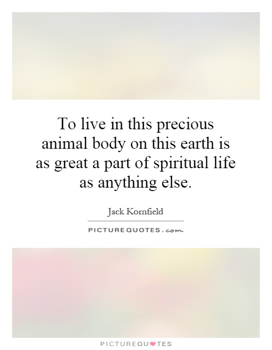 To live in this precious animal body on this earth is as great a part of spiritual life as anything else Picture Quote #1