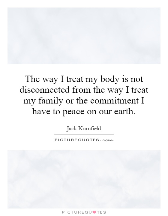 The way I treat my body is not disconnected from the way I treat my family or the commitment I have to peace on our earth Picture Quote #1