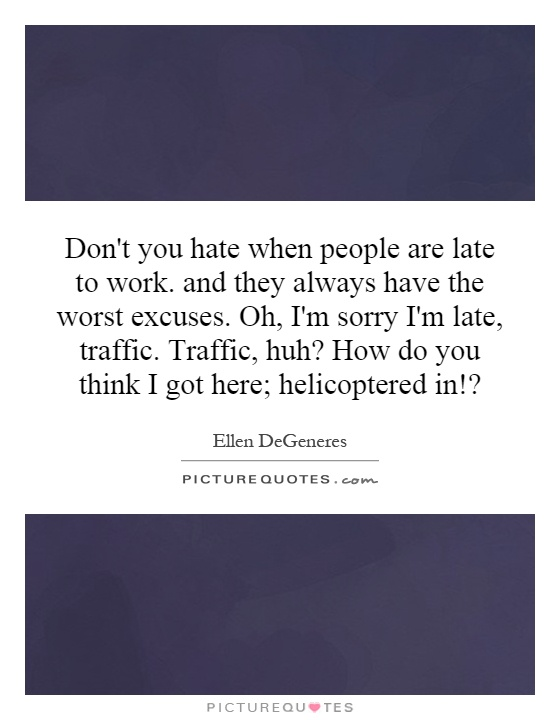 Don't you hate when people are late to work. and they always have the worst excuses. Oh, I'm sorry I'm late, traffic. Traffic, huh? How do you think I got here; helicoptered in!? Picture Quote #1