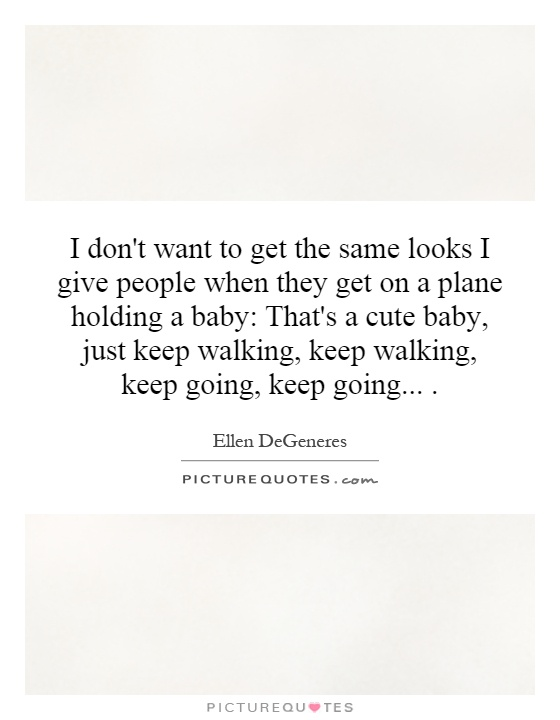 I don't want to get the same looks I give people when they get on a plane holding a baby: That's a cute baby, just keep walking, keep walking, keep going, keep going Picture Quote #1