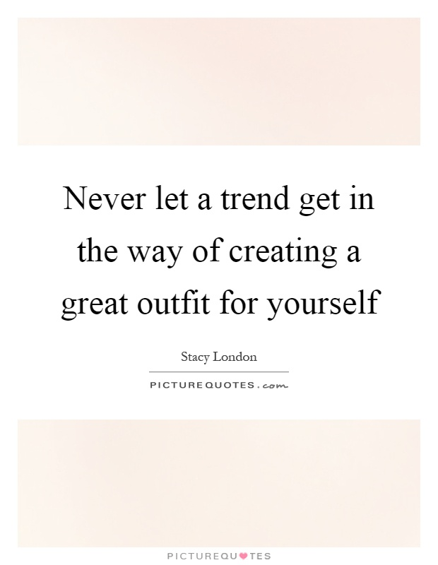 Never let a trend get in the way of creating a great outfit for yourself Picture Quote #1