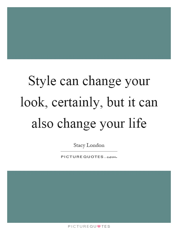Style can change your look, certainly, but it can also change your life Picture Quote #1