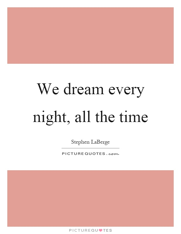 We dream every night, all the time Picture Quote #1