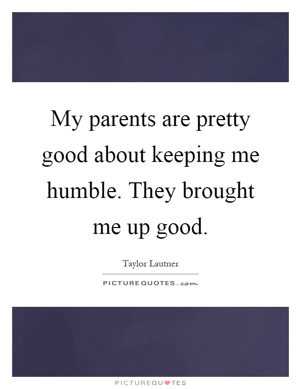 My parents are pretty good about keeping me humble. They brought me up good Picture Quote #1